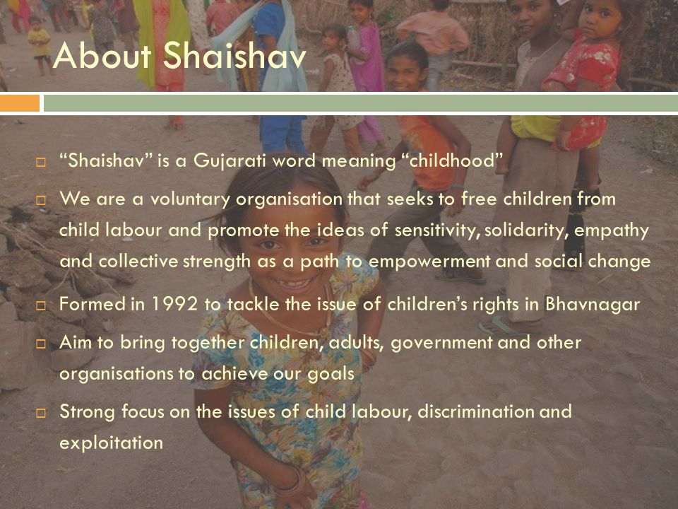 About Shaishav  Shaishav is a Gujarati word meaning childhood  We are a voluntary organisation that seeks to free children from child labour and promote the ideas of sensitivity, solidarity, empathy and collective strength as a path to empowerment and social change  Formed in 1992 to tackle the issue of children's rights in Bhavnagar  Aim to bring together children, adults, government and other organisations to achieve our goals  Strong focus on the issues of child labour, discrimination and exploitation