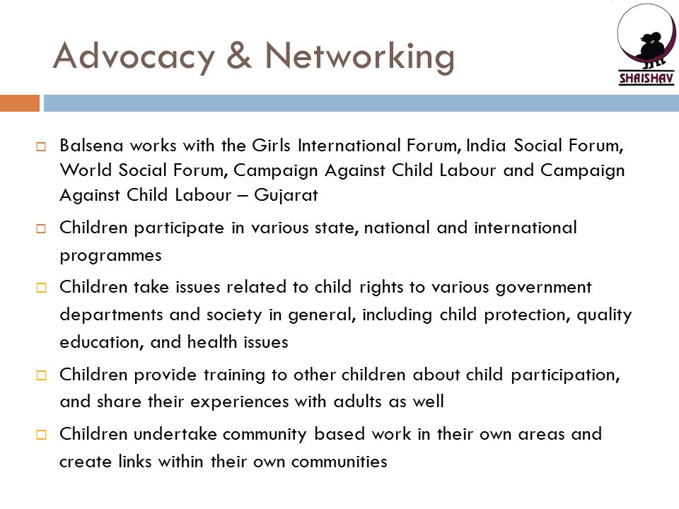Advocacy & Networking  Balsena works with the Girls International Forum, India Social Forum, World Social Forum, Campaign Against Child Labour and Campaign Against Child Labour – Gujarat  Children participate in various state, national and international programmes  Children take issues related to child rights to various government departments and society in general, including child protection, quality education, and health issues  Children provide training to other children about child participation, and share their experiences with adults as well  Children undertake community based work in their own areas and create links within their own communities