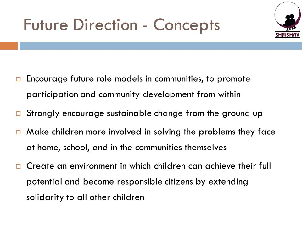 Future Direction - Concepts  Encourage future role models in communities, to promote participation and community development from within  Strongly encourage sustainable change from the ground up  Make children more involved in solving the problems they face at home, school, and in the communities themselves  Create an environment in which children can achieve their full potential and become responsible citizens by extending solidarity to all other children