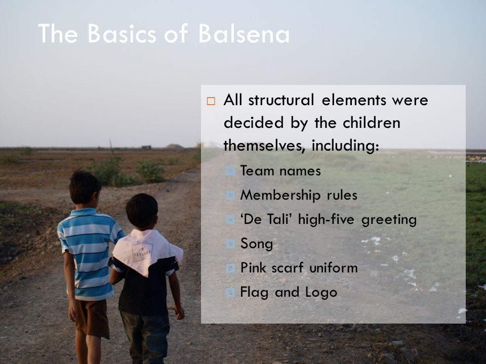 The Basics of Balsena  All structural elements were decided by the children themselves, including:  Team names  Membership rules  'De Tali' high-five greeting  Song  Pink scarf uniform  Flag and Logo