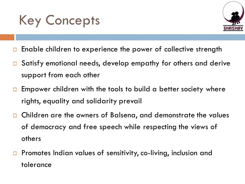 Key Concepts  Enable children to experience the power of collective strength  Satisfy emotional needs, develop empathy for others and derive support from each other  Empower children with the tools to build a better society where rights, equality and solidarity prevail  Children are the owners of Balsena, and demonstrate the values of democracy and free speech while respecting the views of others  Promotes Indian values of sensitivity, co-living, inclusion and tolerance