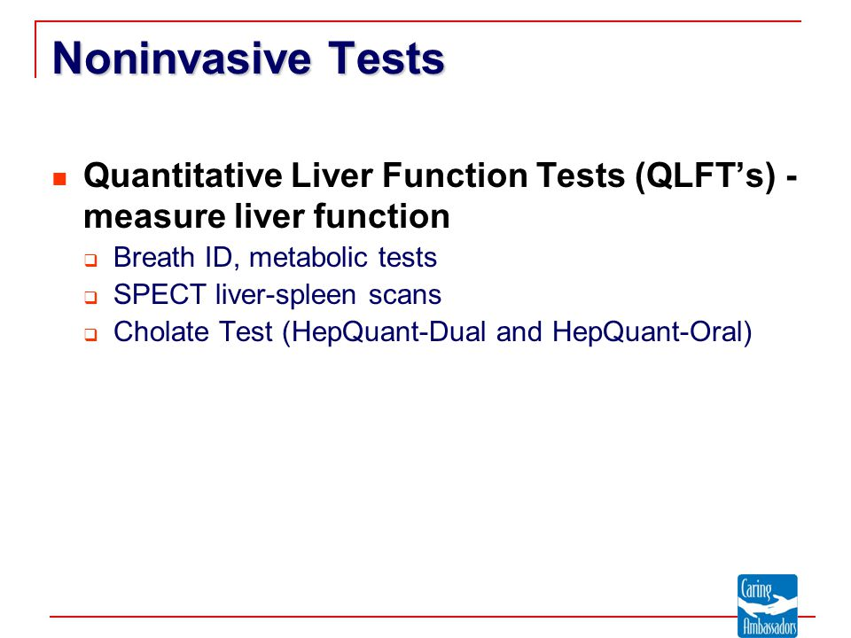 Noninvasive Tests Quantitative Liver Function Tests (QLFT's) - measure liver function  Breath ID, metabolic tests  SPECT liver-spleen scans  Cholate Test (HepQuant-Dual and HepQuant-Oral)