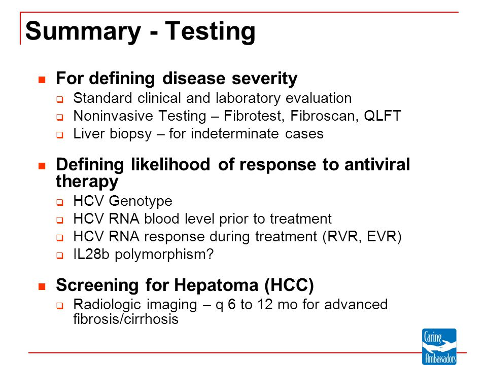 Summary - Testing For defining disease severity  Standard clinical and laboratory evaluation  Noninvasive Testing – Fibrotest, Fibroscan, QLFT  Liver biopsy – for indeterminate cases Defining likelihood of response to antiviral therapy  HCV Genotype  HCV RNA blood level prior to treatment  HCV RNA response during treatment (RVR, EVR)  IL28b polymorphism.