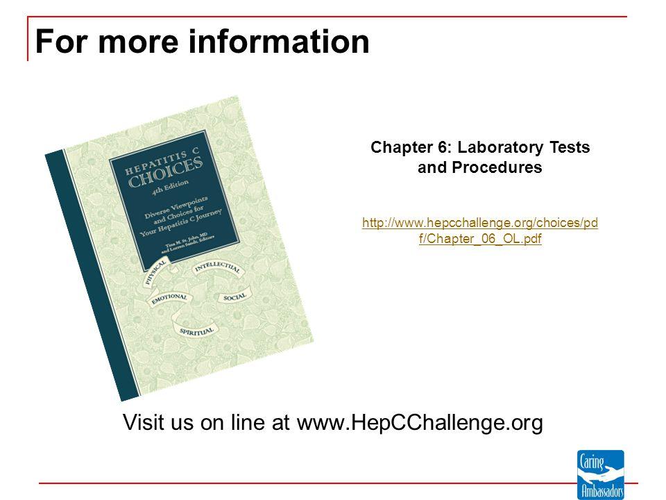 For more information Visit us on line at www.HepCChallenge.org Chapter 6: Laboratory Tests and Procedures http://www.hepcchallenge.org/choices/pd f/Chapter_06_OL.pdf