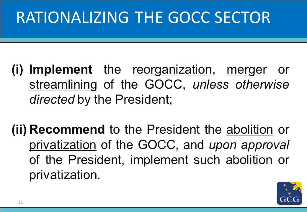 11 Slide Title RATIONALIZING THE GOCC SECTOR (i)Implement the reorganization, merger or streamlining of the GOCC, unless otherwise directed by the Pre
