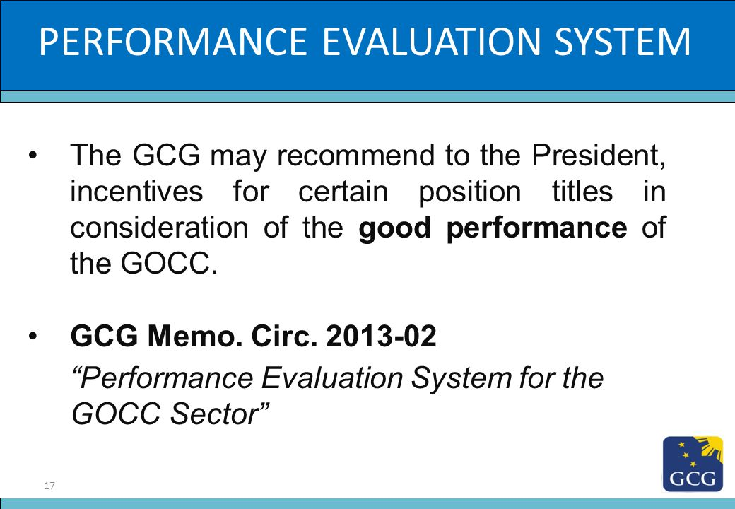 17 Slide Title PERFORMANCE EVALUATION SYSTEM The GCG may recommend to the President, incentives for certain position titles in consideration of the go
