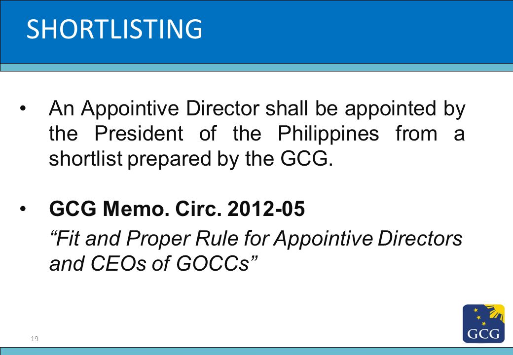 19 Slide Title SHORTLISTING An Appointive Director shall be appointed by the President of the Philippines from a shortlist prepared by the GCG. GCG Me