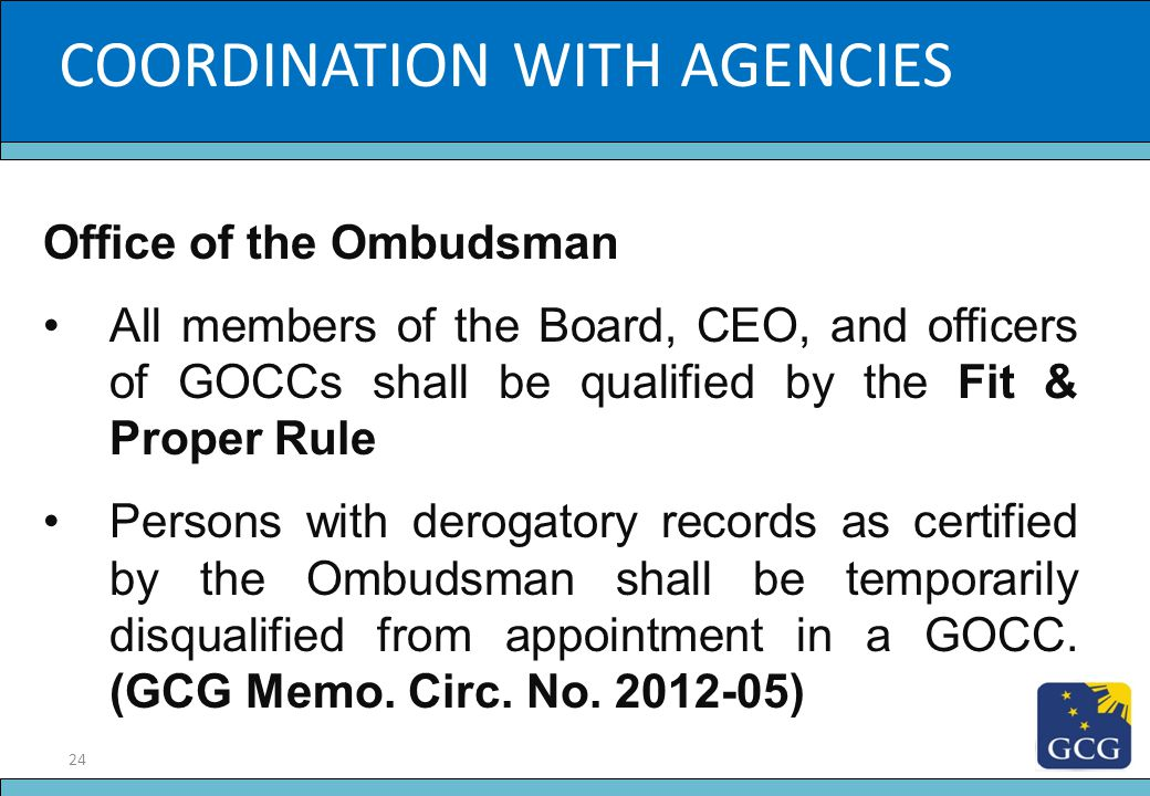24 Slide Title COORDINATION WITH AGENCIES Office of the Ombudsman All members of the Board, CEO, and officers of GOCCs shall be qualified by the Fit &