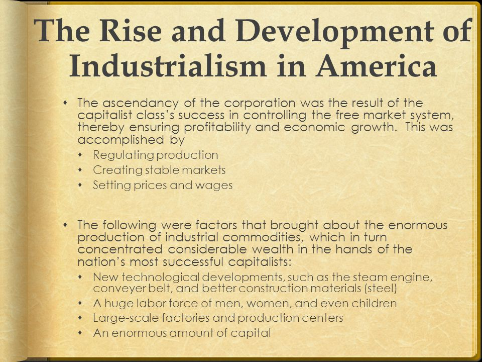 The Rise and Development of Industrialism in America  The ascendancy of the corporation was the result of the capitalist class's success in controlling the free market system, thereby ensuring profitability and economic growth.