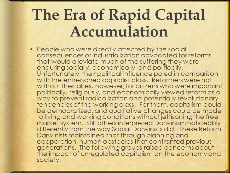 The Era of Rapid Capital Accumulation  People who were directly affected by the social consequences of industrialization advocated for reforms that would alleviate much of the suffering they were enduring socially, economically, and politically.