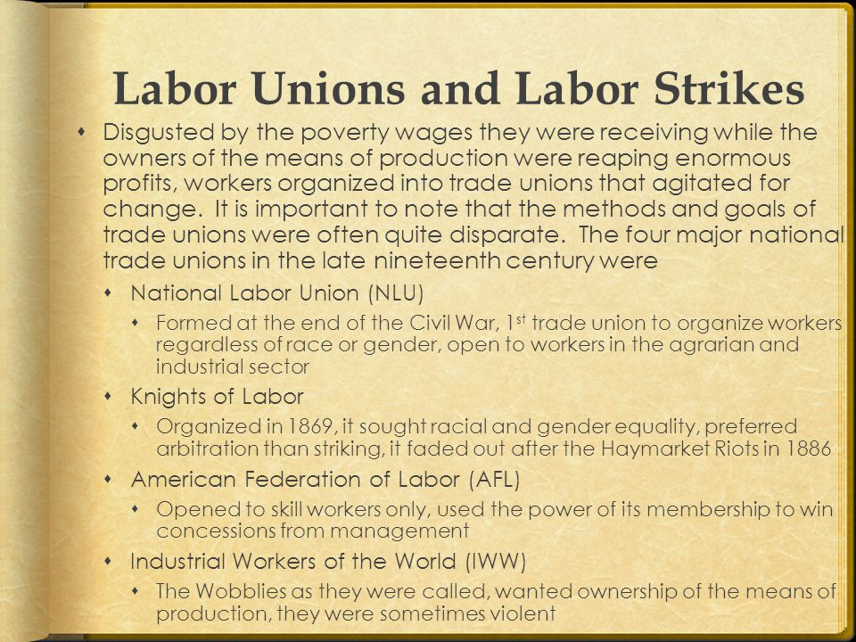 Labor Unions and Labor Strikes  Disgusted by the poverty wages they were receiving while the owners of the means of production were reaping enormous profits, workers organized into trade unions that agitated for change.