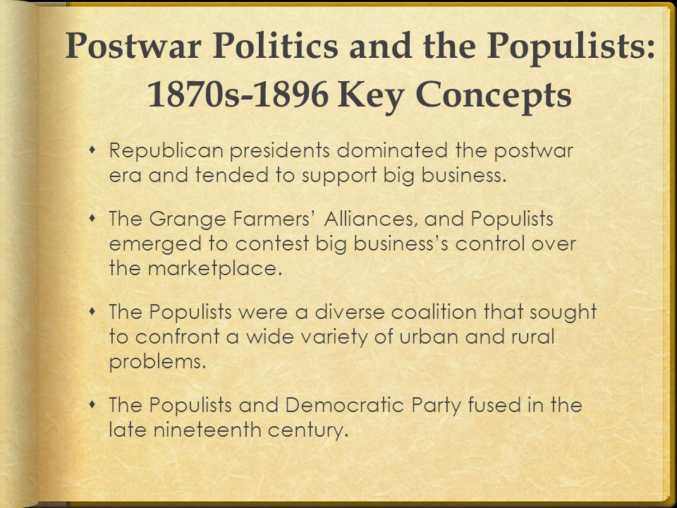 Postwar Politics and the Populists: 1870s-1896 Key Concepts  Republican presidents dominated the postwar era and tended to support big business.