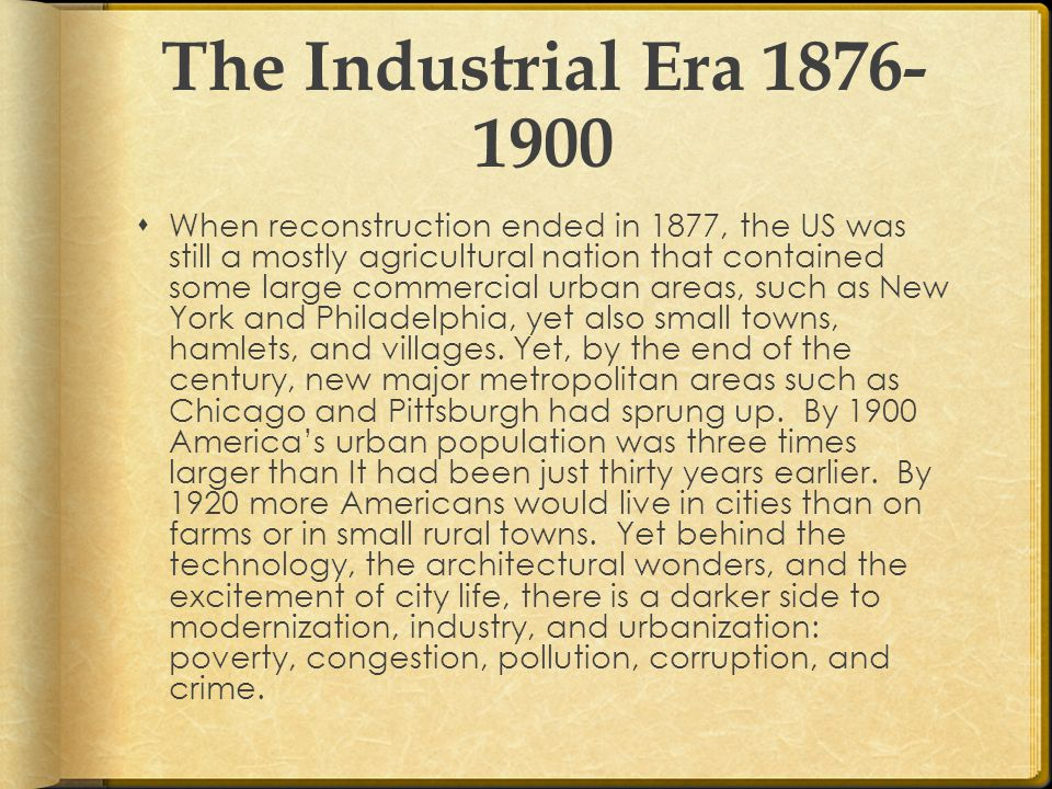 The Industrial Era 1876- 1900  When reconstruction ended in 1877, the US was still a mostly agricultural nation that contained some large commercial urban areas, such as New York and Philadelphia, yet also small towns, hamlets, and villages.