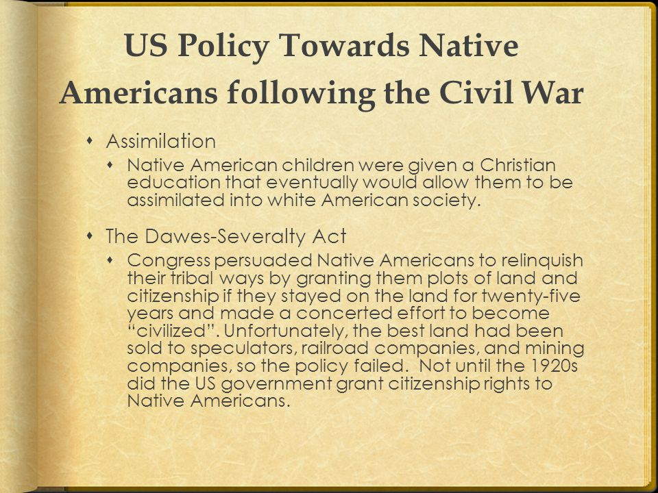 US Policy Towards Native Americans following the Civil War  Assimilation  Native American children were given a Christian education that eventually would allow them to be assimilated into white American society.