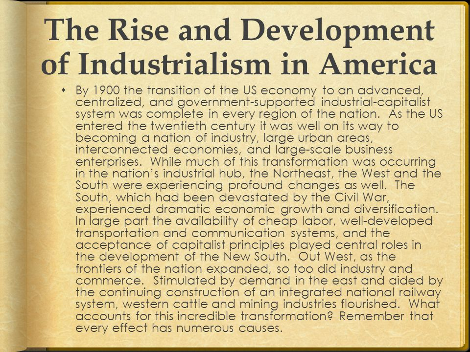 The Rise and Development of Industrialism in America  Although less active than today, the federal government in the late nineteenth century played a decisive role in promoting business interests  The federal government imposed protective tariffs.