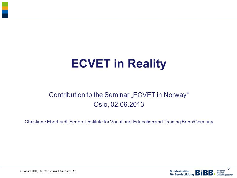 "® ECVET in Reality Contribution to the Seminar ""ECVET in Norway Oslo, 02.06.2013 Christiane Eberhardt, Federal Institute for Vocational Education and Training Bonn/Germany Quelle: BIBB, Dr."