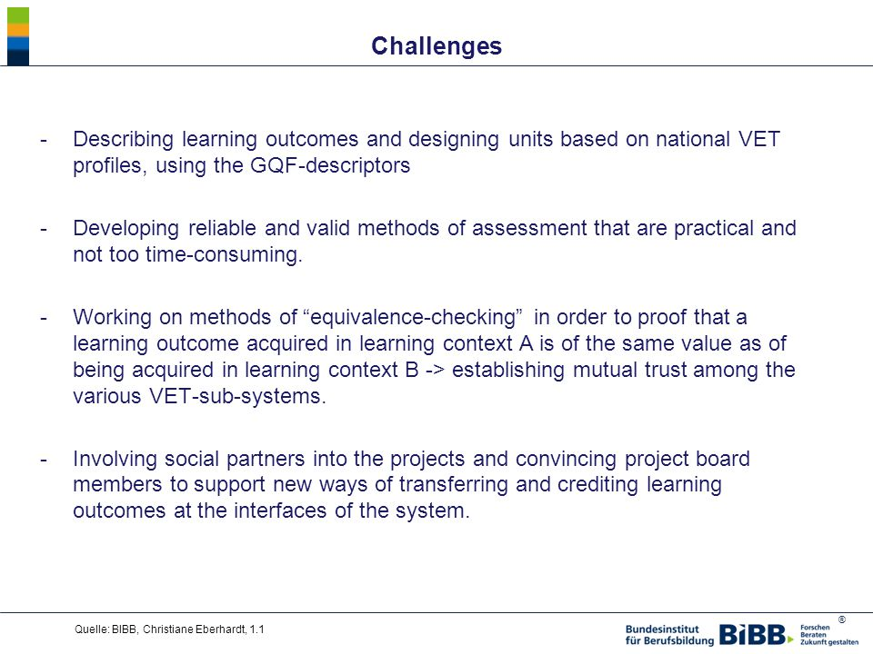 ® Challenges -Describing learning outcomes and designing units based on national VET profiles, using the GQF-descriptors -Developing reliable and valid methods of assessment that are practical and not too time-consuming.