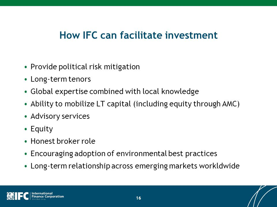 How IFC can facilitate investment Provide political risk mitigation Long-term tenors Global expertise combined with local knowledge Ability to mobiliz