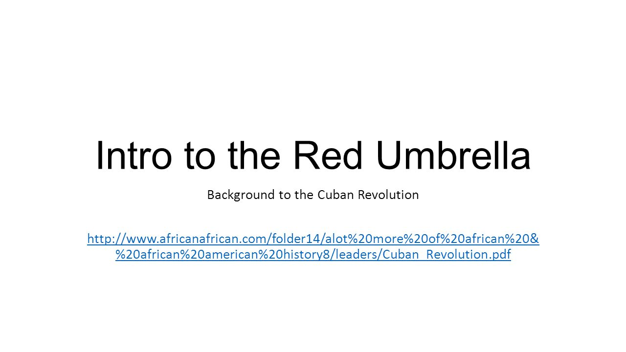 Intro to the Red Umbrella Background to the Cuban Revolution http://www.africanafrican.com/folder14/alot%20more%20of%20african%20& %20african%20american%20history8/leaders/Cuban_Revolution.pdf