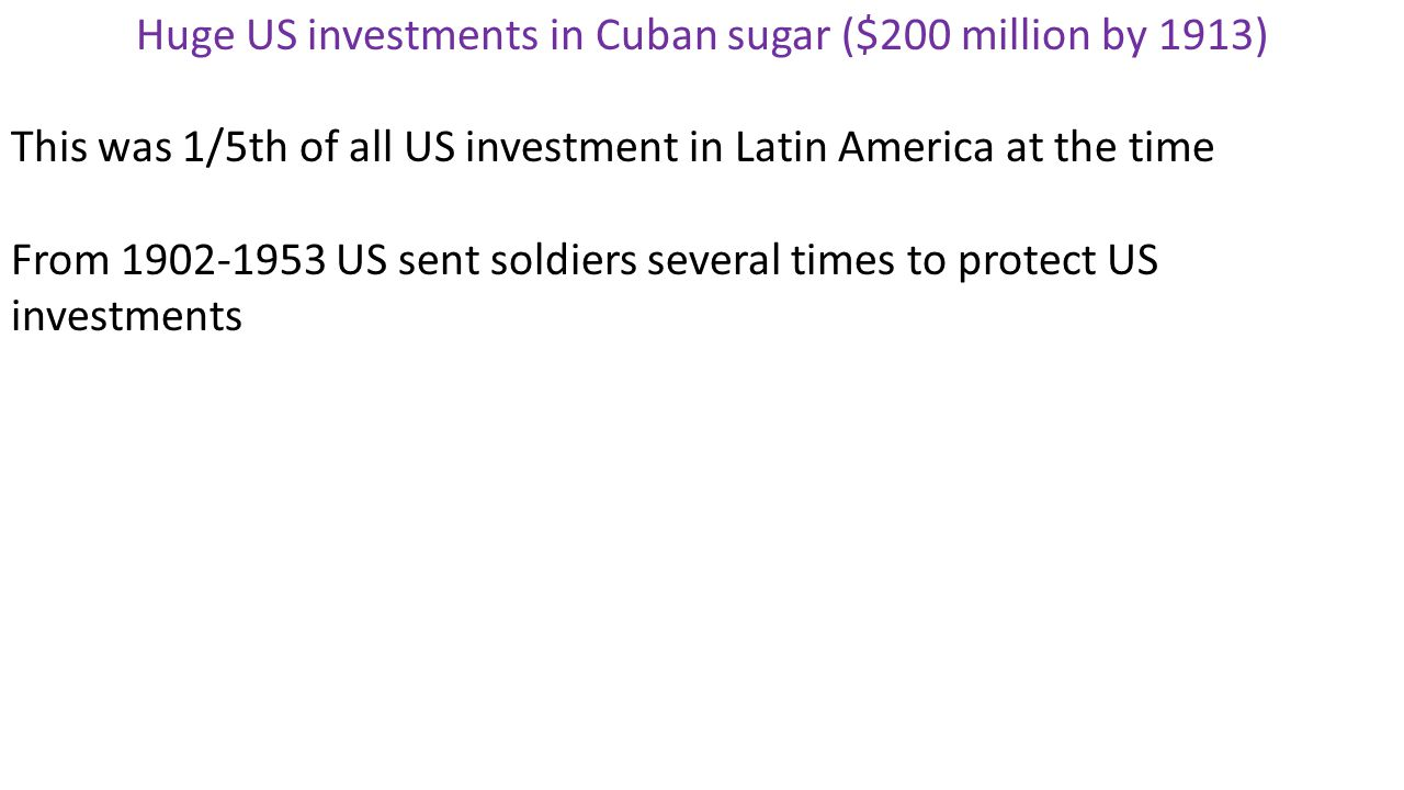 Huge US investments in Cuban sugar ($200 million by 1913) This was 1/5th of all US investment in Latin America at the time From 1902-1953 US sent soldiers several times to protect US investments