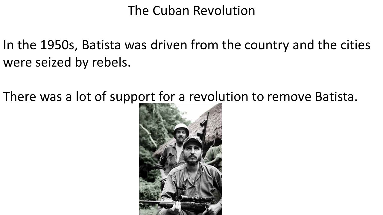 The Cuban Revolution In the 1950s, Batista was driven from the country and the cities were seized by rebels.