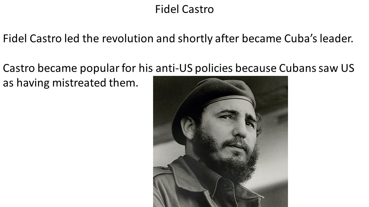 Fidel Castro Fidel Castro led the revolution and shortly after became Cuba's leader.