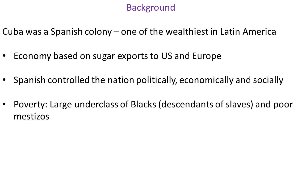 Background Cuba was a Spanish colony – one of the wealthiest in Latin America Economy based on sugar exports to US and Europe Spanish controlled the nation politically, economically and socially Poverty: Large underclass of Blacks (descendants of slaves) and poor mestizos