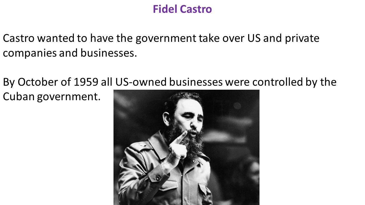 Fidel Castro Castro wanted to have the government take over US and private companies and businesses.