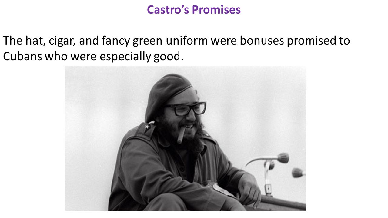 Castro's Promises The hat, cigar, and fancy green uniform were bonuses promised to Cubans who were especially good.