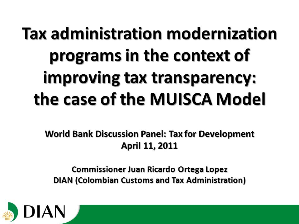 World Bank Discussion Panel: Tax for Development April 11, 2011 Commissioner Juan Ricardo Ortega Lopez DIAN (Colombian Customs and Tax Administration) Tax administration modernization programs in the context of improving tax transparency: the case of the MUISCA Model
