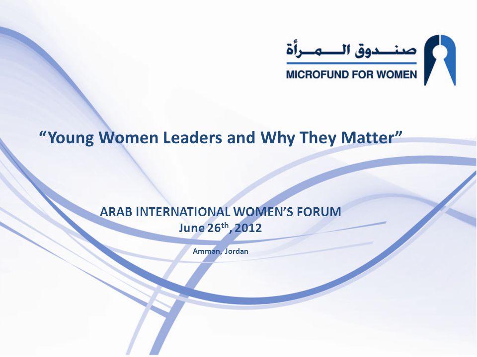 Young Women Leaders and Why They Matter ARAB INTERNATIONAL WOMEN'S FORUM June 26 th, 2012 Amman, Jordan