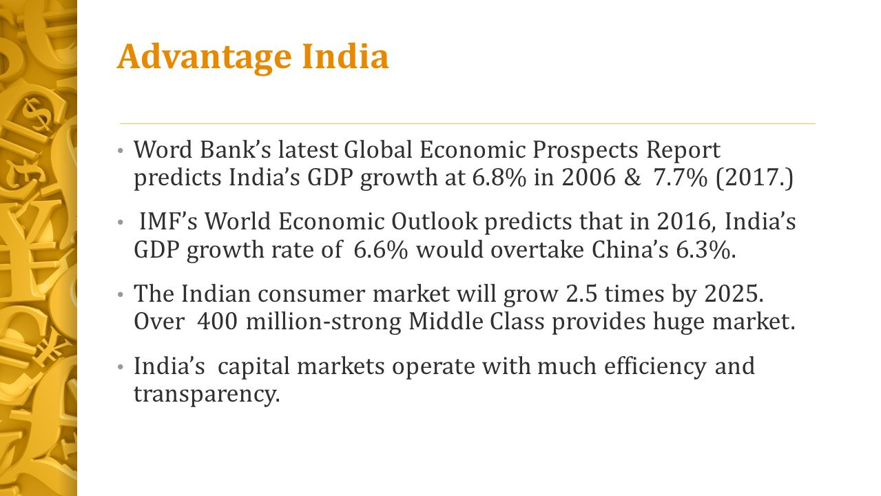 Advantage India Word Bank's latest Global Economic Prospects Report predicts India's GDP growth at 6.8% in 2006 & 7.7% (2017.) IMF's World Economic Ou