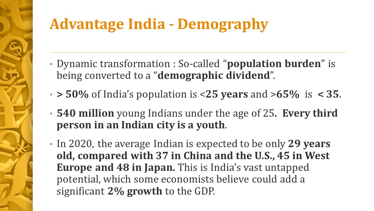 "Advantage India - Demography Dynamic transformation : So-called ""population burden"" is being converted to a ""demographic dividend"". > 50% of India's p"