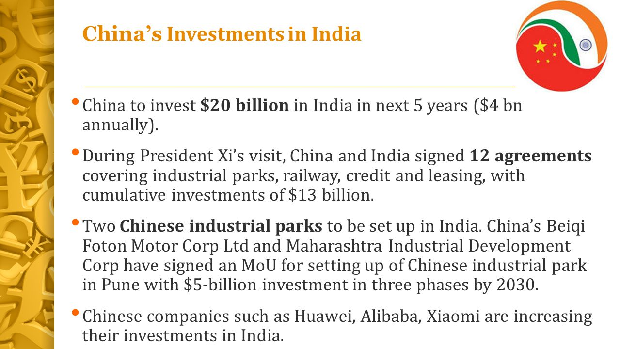 China's Investments in India China to invest $20 billion in India in next 5 years ($4 bn annually). During President Xi's visit, China and India signe