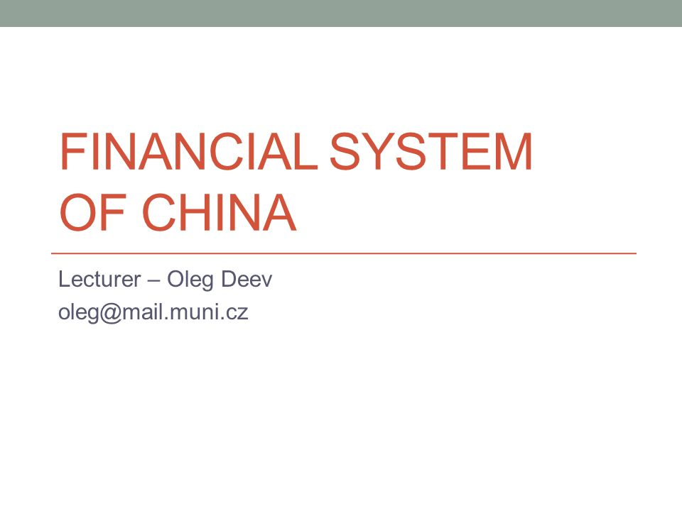 FINANCIAL SYSTEM OF CHINA Lecturer – Oleg Deev oleg@mail.muni.cz