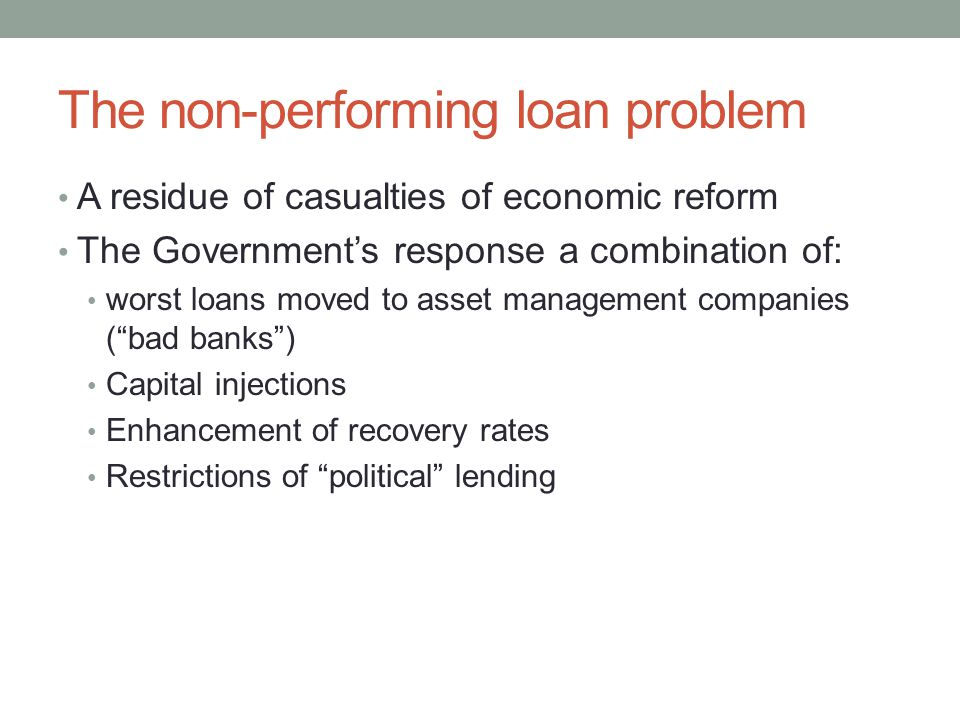The non-performing loan problem A residue of casualties of economic reform The Government's response a combination of: worst loans moved to asset mana
