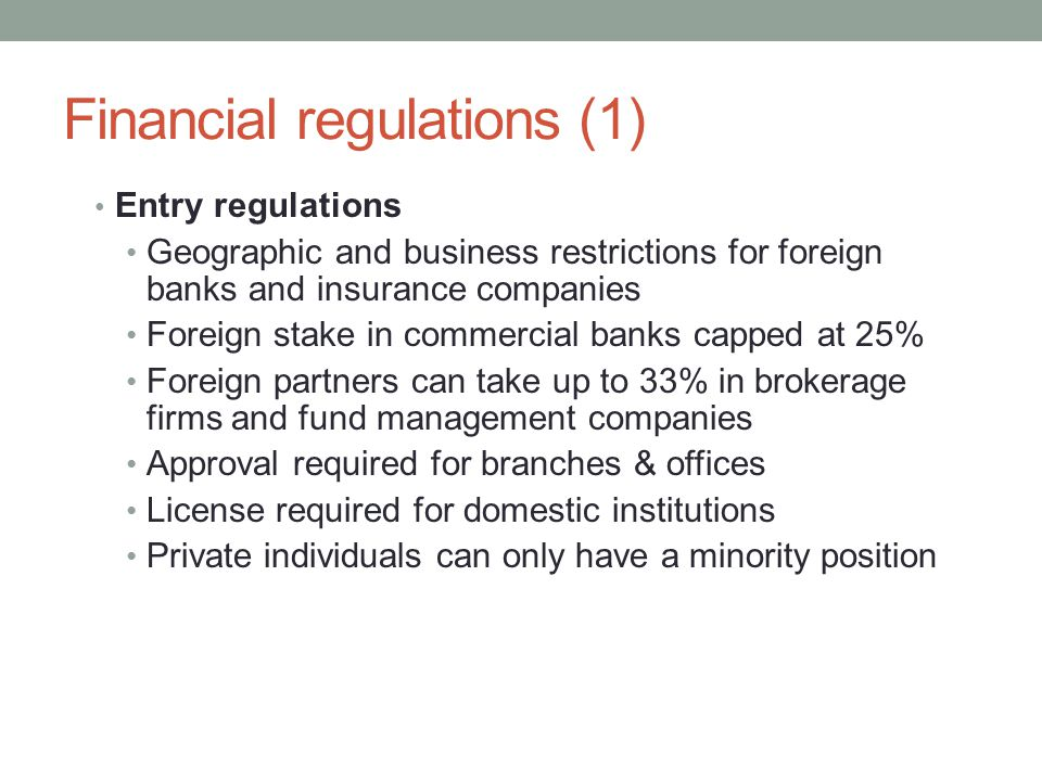 Financial regulations (1) Entry regulations Geographic and business restrictions for foreign banks and insurance companies Foreign stake in commercial