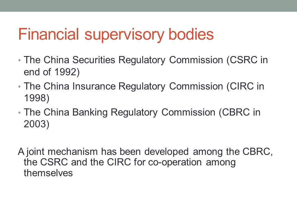 Financial supervisory bodies The China Securities Regulatory Commission (CSRC in end of 1992) The China Insurance Regulatory Commission (CIRC in 1998)