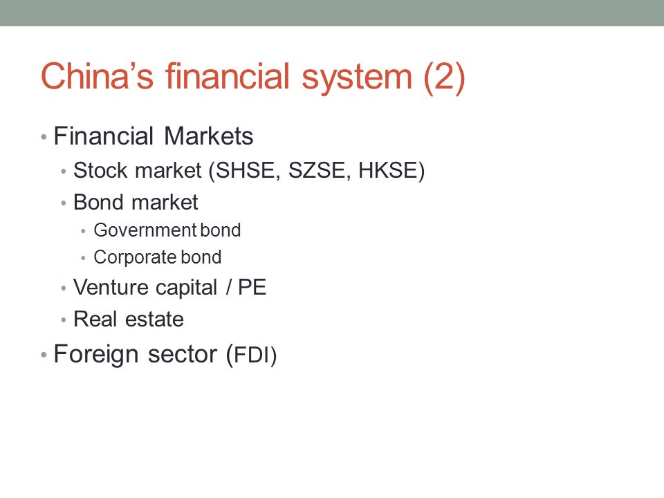 China's financial system (2) Financial Markets Stock market (SHSE, SZSE, HKSE) Bond market Government bond Corporate bond Venture capital / PE Real es