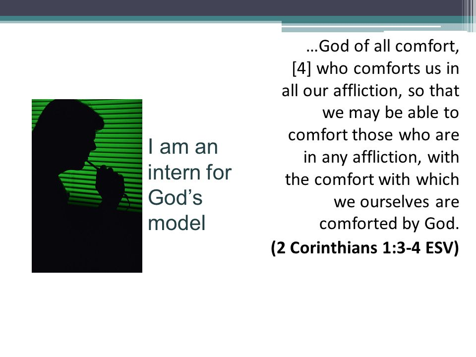 …God of all comfort, [4] who comforts us in all our affliction, so that we may be able to comfort those who are in any affliction, with the comfort with which we ourselves are comforted by God.