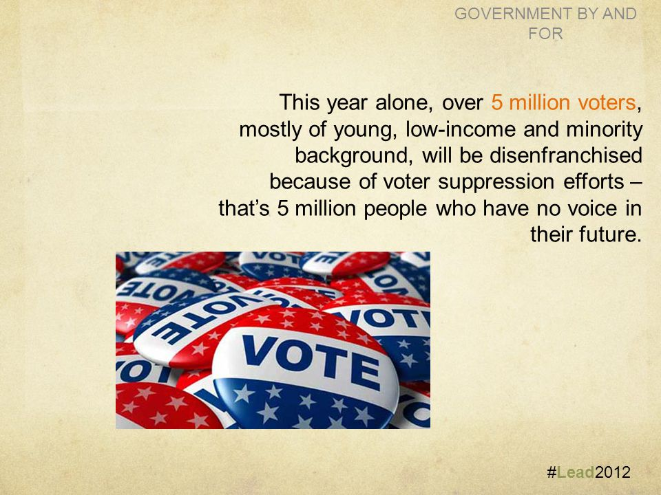 #Lead2012 GOVERNMENT BY AND FOR This year alone, over 5 million voters, mostly of young, low-income and minority background, will be disenfranchised because of voter suppression efforts – that's 5 million people who have no voice in their future.