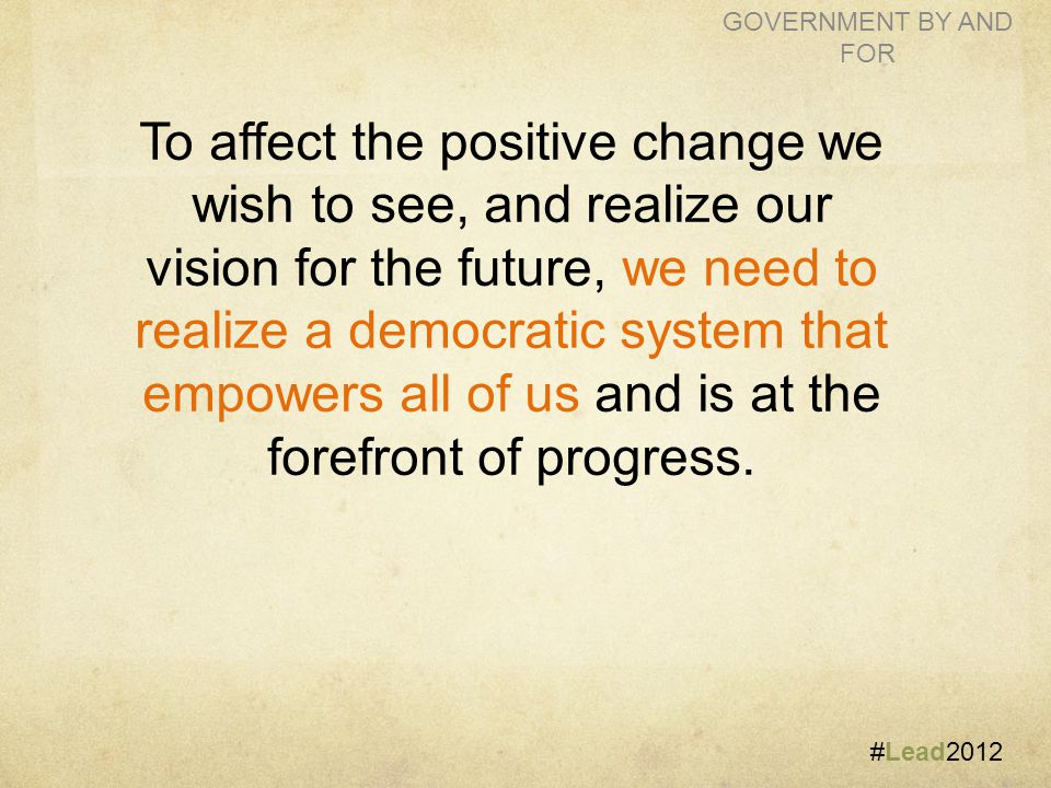 #Lead2012 GOVERNMENT BY AND FOR To affect the positive change we wish to see, and realize our vision for the future, we need to realize a democratic system that empowers all of us and is at the forefront of progress.