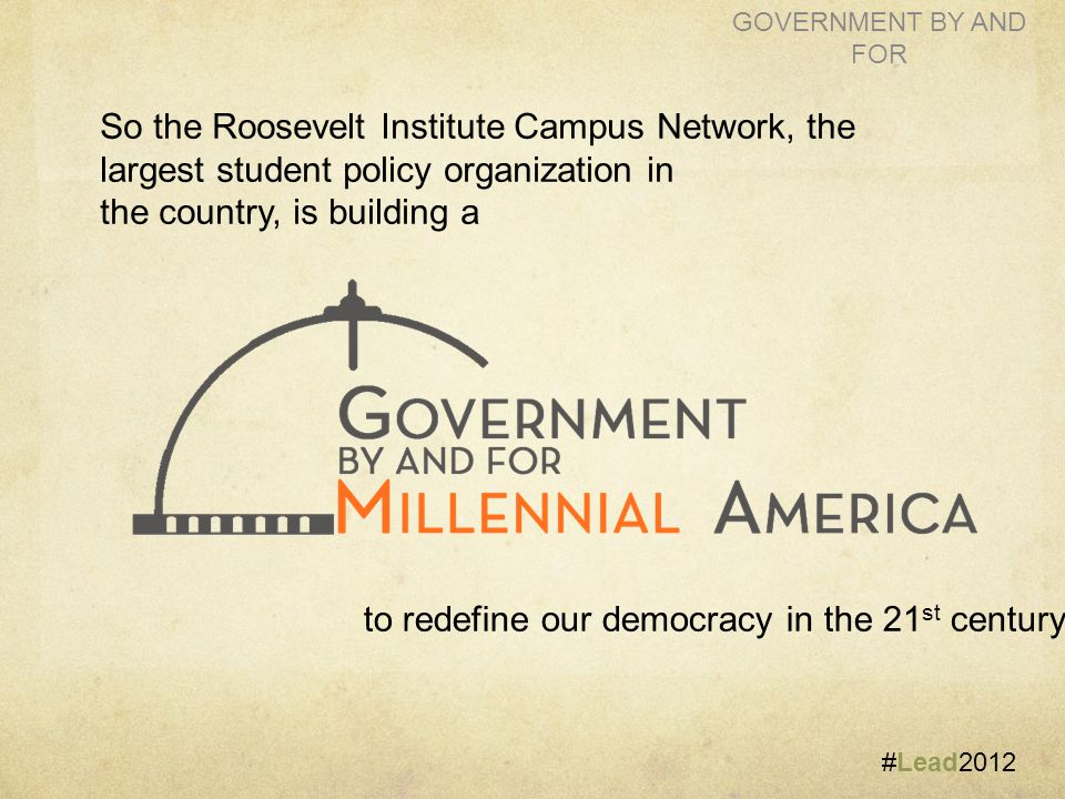 #Lead2012 GOVERNMENT BY AND FOR So the Roosevelt Institute Campus Network, the largest student policy organization in the country, is building a to redefine our democracy in the 21 st century.