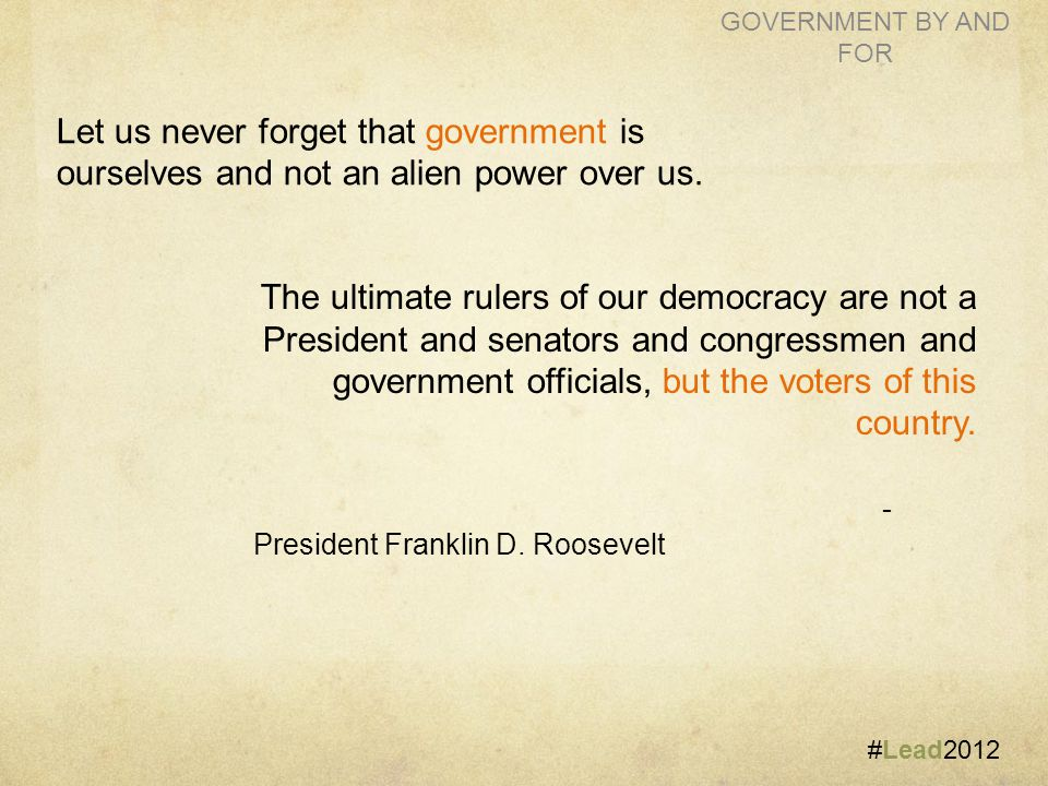 #Lead2012 GOVERNMENT BY AND FOR The ultimate rulers of our democracy are not a President and senators and congressmen and government officials, but the voters of this country.