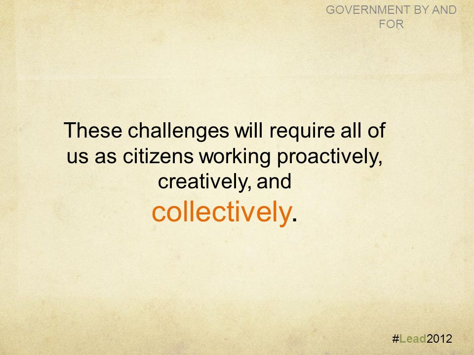#Lead2012 GOVERNMENT BY AND FOR These challenges will require all of us as citizens working proactively, creatively, and collectively.