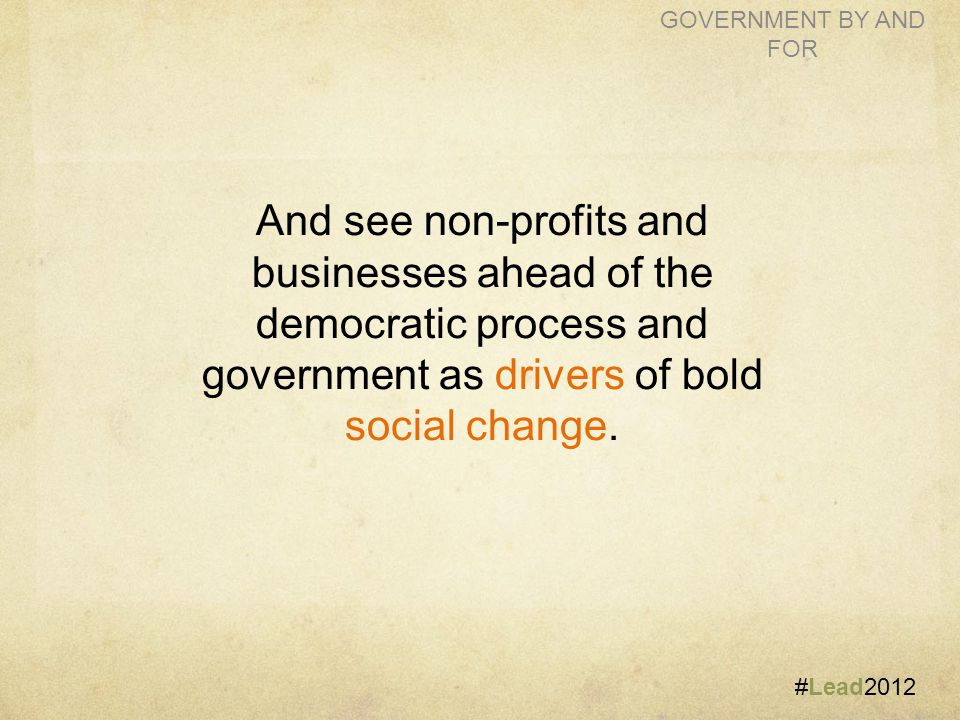 #Lead2012 GOVERNMENT BY AND FOR And see non-profits and businesses ahead of the democratic process and government as drivers of bold social change.