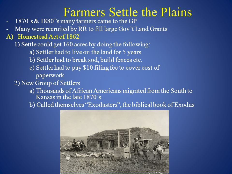 Farmers Settle the Plains -1870's & 1880 s many farmers came to the GP -Many were recruited by RR to fill large Gov't Land Grants A)Homestead Act of 1862 1) Settle could get 160 acres by doing the following: a) Settler had to live on the land for 5 years b) Settler had to break sod, build fences etc.