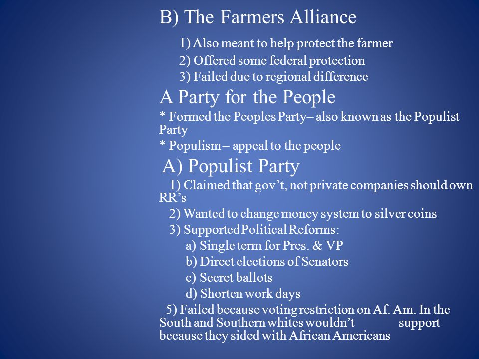 B) The Farmers Alliance 1) Also meant to help protect the farmer 2) Offered some federal protection 3) Failed due to regional difference A Party for the People * Formed the Peoples Party– also known as the Populist Party * Populism – appeal to the people A) Populist Party 1) Claimed that gov't, not private companies should own RR's 2) Wanted to change money system to silver coins 3) Supported Political Reforms: a) Single term for Pres.