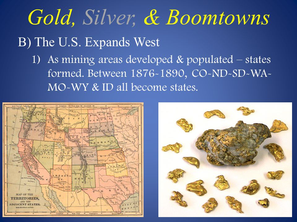 B) The U.S.Expands West 1)As mining areas developed & populated – states formed.