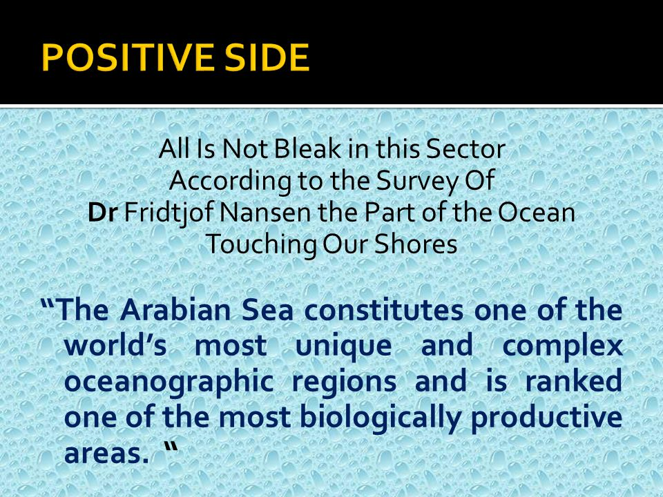 All Is Not Bleak in this Sector According to the Survey Of Dr Fridtjof Nansen the Part of the Ocean Touching Our Shores The Arabian Sea constitutes one of the world's most unique and complex oceanographic regions and is ranked one of the most biologically productive areas.